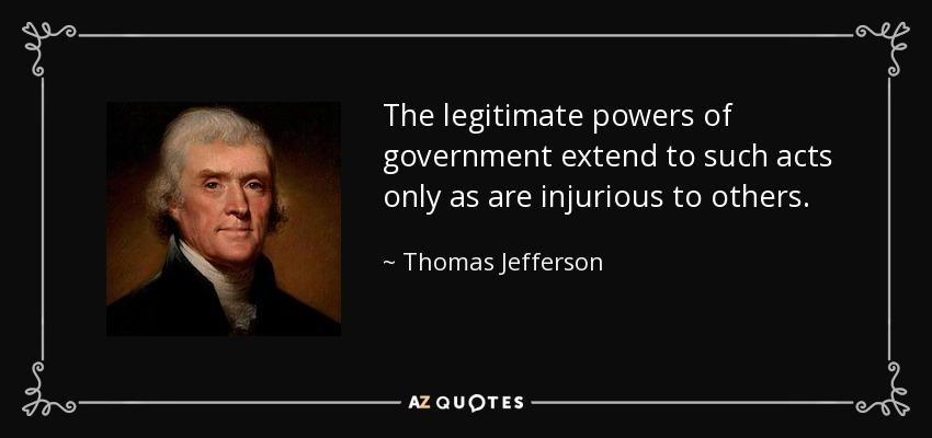 The legitimate powers of government extend to such acts only as are injurious to others. - Thomas Jefferson
