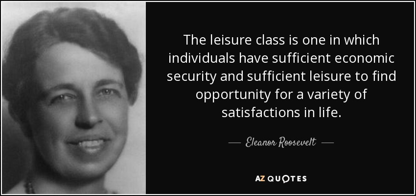 The leisure class is one in which individuals have sufficient economic security and sufficient leisure to find opportunity for a variety of satisfactions in life. - Eleanor Roosevelt