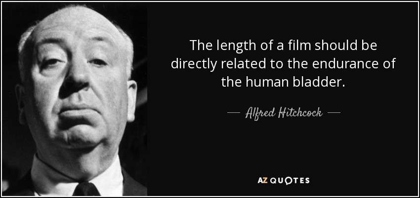 The length of a film should be directly related to the endurance of the human bladder. - Alfred Hitchcock