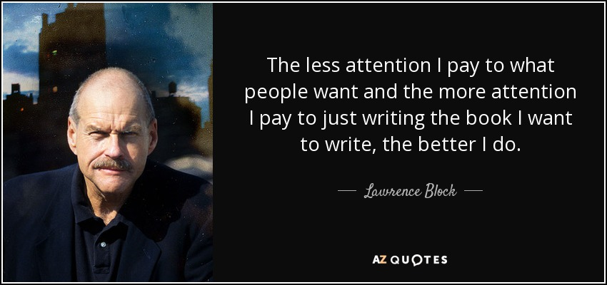 The less attention I pay to what people want and the more attention I pay to just writing the book I want to write, the better I do. - Lawrence Block