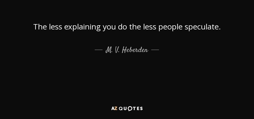 The less explaining you do the less people speculate. - M. V. Heberden
