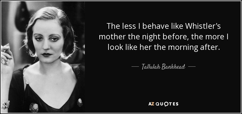 The less I behave like Whistler's mother the night before, the more I look like her the morning after. - Tallulah Bankhead