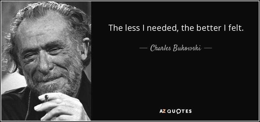 The less I needed, the better I felt. - Charles Bukowski
