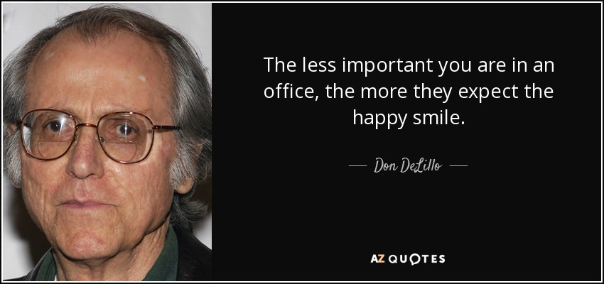 The less important you are in an office, the more they expect the happy smile. - Don DeLillo