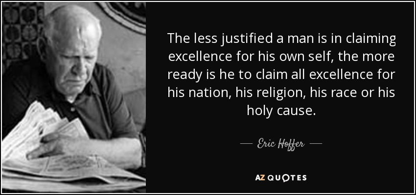 The less justified a man is in claiming excellence for his own self, the more ready is he to claim all excellence for his nation, his religion, his race or his holy cause. - Eric Hoffer