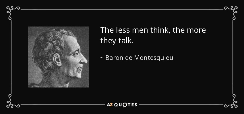 The less men think, the more they talk. - Baron de Montesquieu