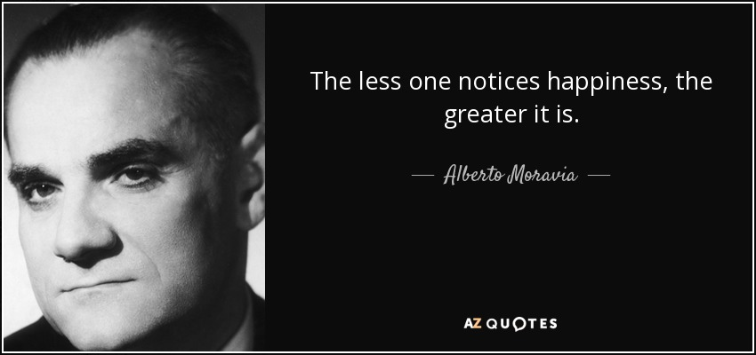 The less one notices happiness, the greater it is. - Alberto Moravia