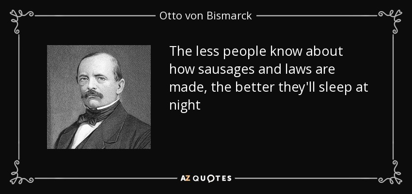 The less people know about how sausages and laws are made, the better they'll sleep at night - Otto von Bismarck