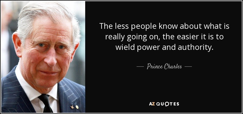 The less people know about what is really going on, the easier it is to wield power and authority. - Prince Charles