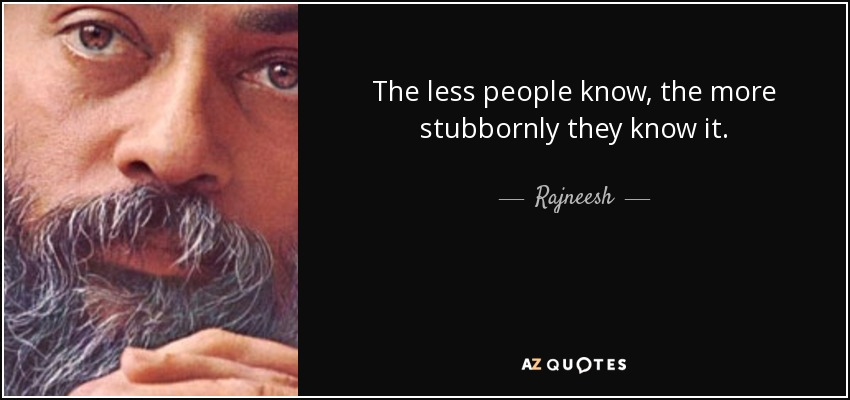 The less people know, the more stubbornly they know it. - Rajneesh