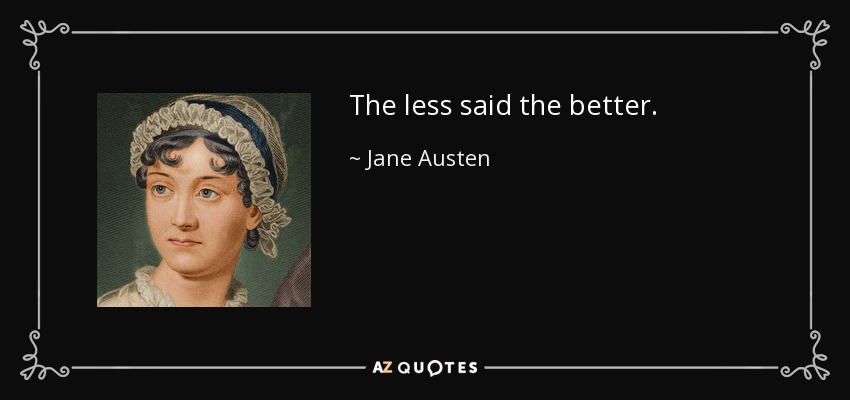 The less said the better. - Jane Austen