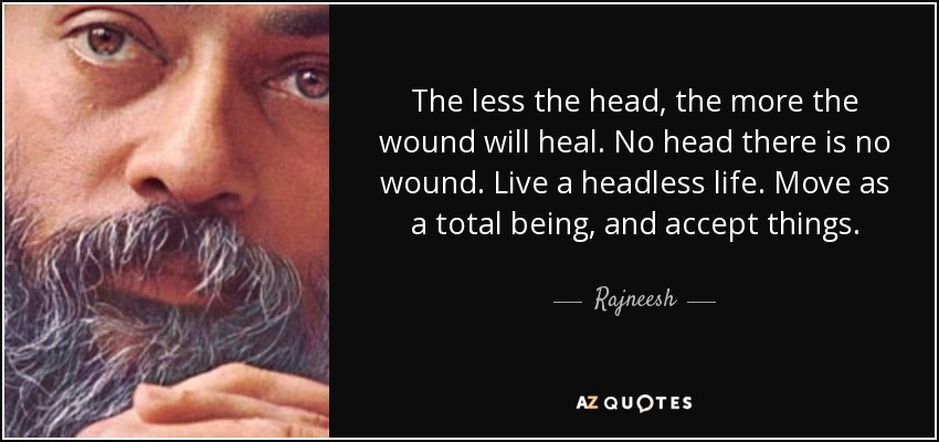 The less the head, the more the wound will heal. No head there is no wound. Live a headless life. Move as a total being, and accept things. - Rajneesh