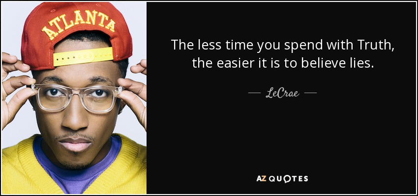 The less time you spend with Truth, the easier it is to believe lies. - LeCrae