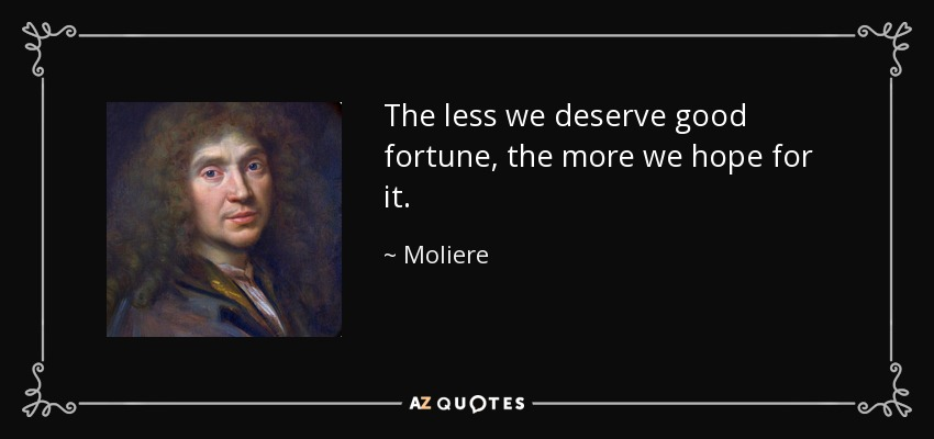 The less we deserve good fortune, the more we hope for it. - Moliere