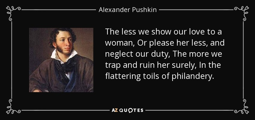 The less we show our love to a woman, Or please her less, and neglect our duty, The more we trap and ruin her surely, In the flattering toils of philandery. - Alexander Pushkin