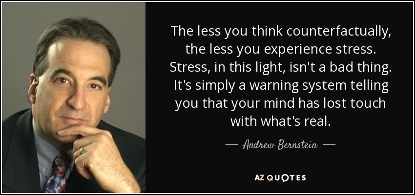 The less you think counterfactually, the less you experience stress. Stress, in this light, isn't a bad thing. It's simply a warning system telling you that your mind has lost touch with what's real. - Andrew Bernstein