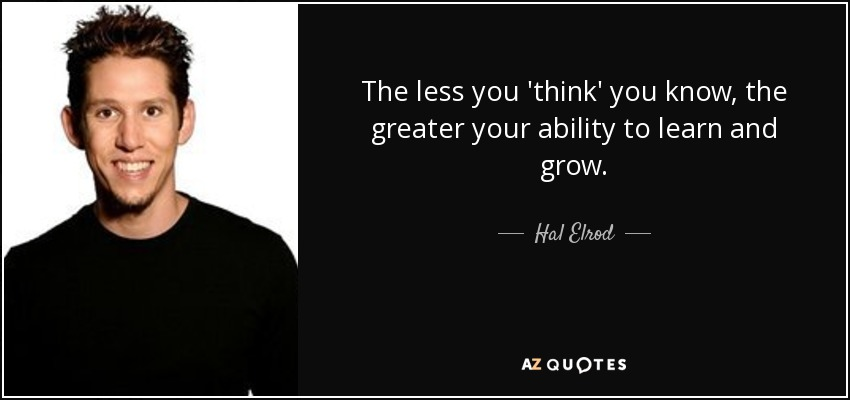 The less you 'think' you know, the greater your ability to learn and grow. - Hal Elrod
