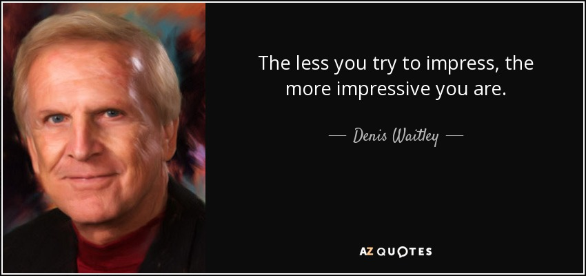 The less you try to impress, the more impressive you are. - Denis Waitley