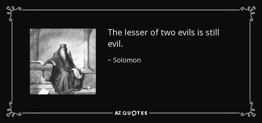 The lesser of two evils is still evil. - Solomon