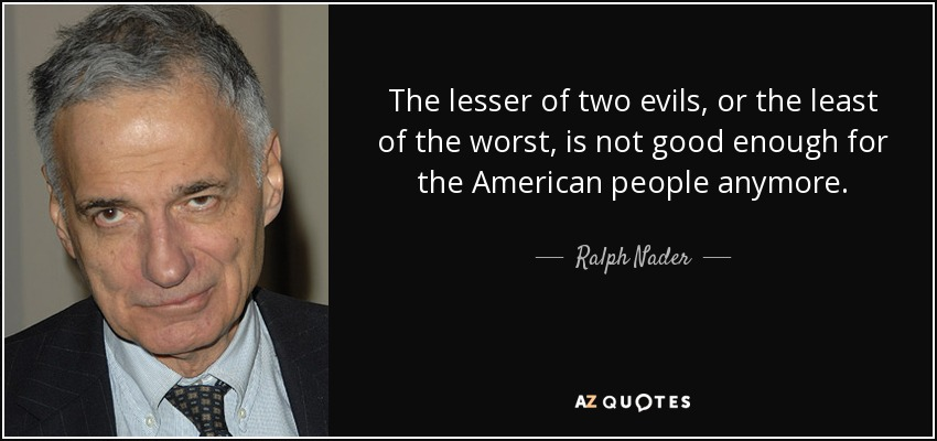 The lesser of two evils, or the least of the worst, is not good enough for the American people anymore. - Ralph Nader