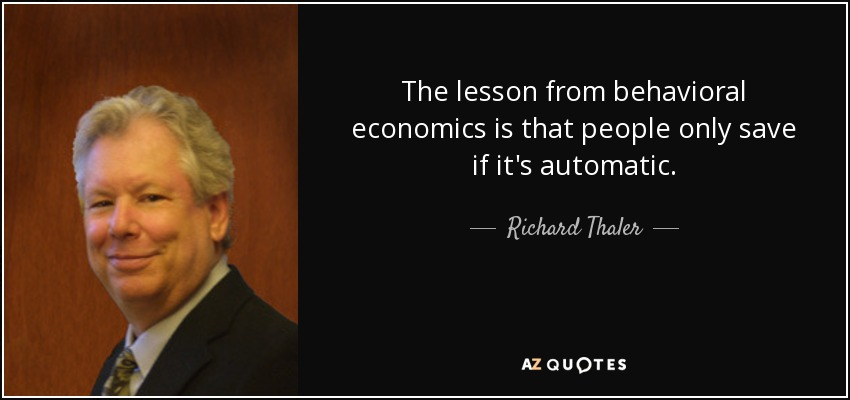The lesson from behavioral economics is that people only save if it's automatic. - Richard Thaler