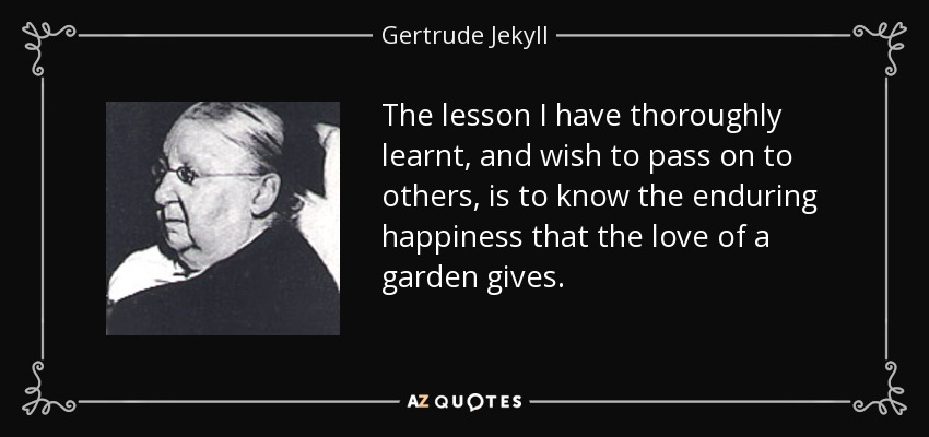 The lesson I have thoroughly learnt, and wish to pass on to others, is to know the enduring happiness that the love of a garden gives. - Gertrude Jekyll