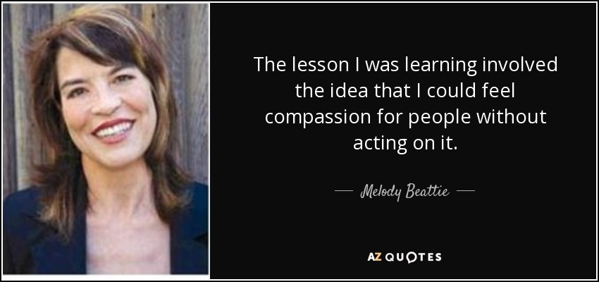 The lesson I was learning involved the idea that I could feel compassion for people without acting on it. - Melody Beattie