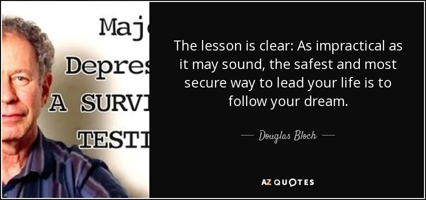 The lesson is clear: As impractical as it may sound, the safest and most secure way to lead your life is to follow your dream. - Douglas Bloch