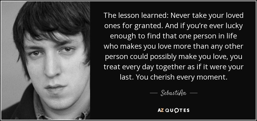 Sebastian Quote The Lesson Learned Never Take Your Loved Ones For
