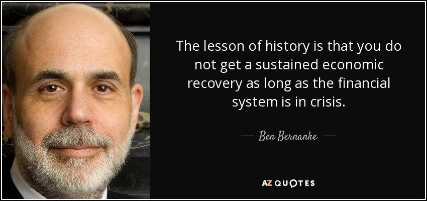 The lesson of history is that you do not get a sustained economic recovery as long as the financial system is in crisis. - Ben Bernanke