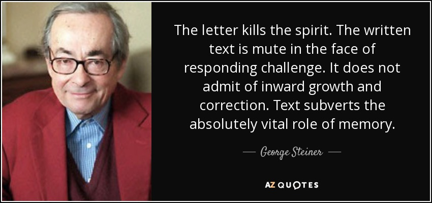 The letter kills the spirit. The written text is mute in the face of responding challenge. It does not admit of inward growth and correction. Text subverts the absolutely vital role of memory. - George Steiner