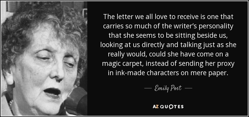 The letter we all love to receive is one that carries so much of the writer's personality that she seems to be sitting beside us, looking at us directly and talking just as she really would, could she have come on a magic carpet, instead of sending her proxy in ink-made characters on mere paper. - Emily Post
