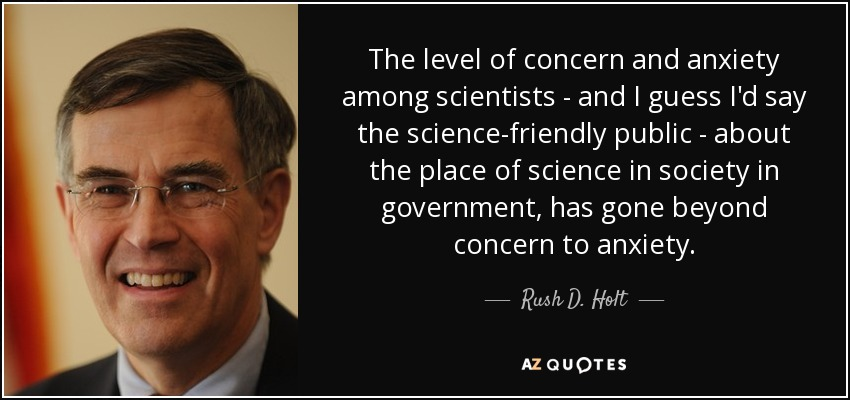 The level of concern and anxiety among scientists - and I guess I'd say the science-friendly public - about the place of science in society in government, has gone beyond concern to anxiety. - Rush D. Holt, Jr.