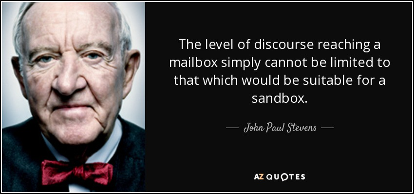 The level of discourse reaching a mailbox simply cannot be limited to that which would be suitable for a sandbox. - John Paul Stevens