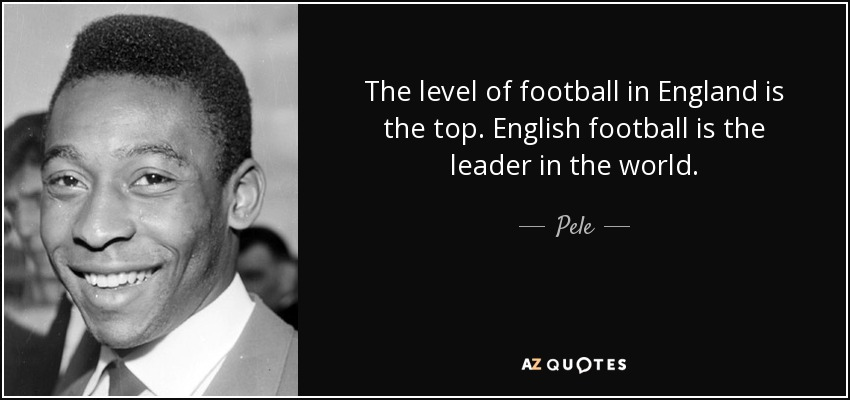 The level of football in England is the top. English football is the leader in the world. - Pele