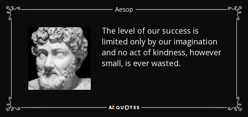 The level of our success is limited only by our imagination and no act of kindness, however small, is ever wasted. - Aesop