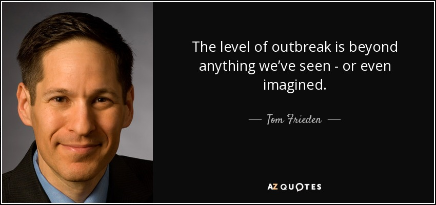 The level of outbreak is beyond anything we've seen - or even imagined. - Tom Frieden