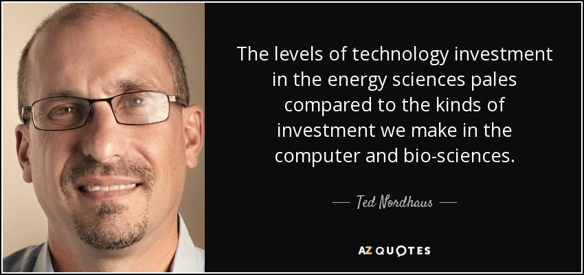 The levels of technology investment in the energy sciences pales compared to the kinds of investment we make in the computer and bio-sciences. - Ted Nordhaus