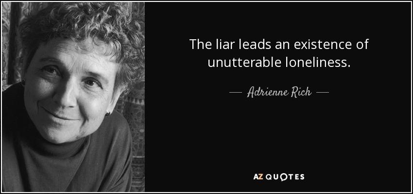 The liar leads an existence of unutterable loneliness. - Adrienne Rich