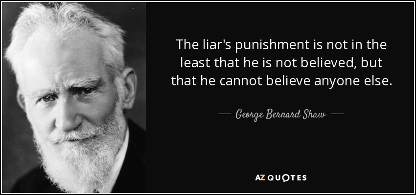 The liar's punishment is not in the least that he is not believed, but that he cannot believe anyone else. - George Bernard Shaw