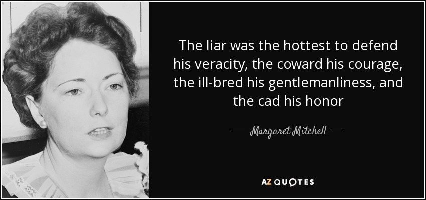 The liar was the hottest to defend his veracity, the coward his courage, the ill-bred his gentlemanliness, and the cad his honor - Margaret Mitchell