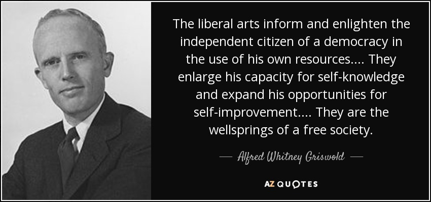 The liberal arts inform and enlighten the independent citizen of a democracy in the use of his own resources.... They enlarge his capacity for self-knowledge and expand his opportunities for self-improvement.... They are the wellsprings of a free society. - Alfred Whitney Griswold