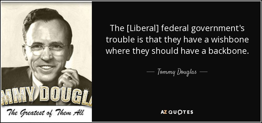 The [Liberal] federal government's trouble is that they have a wishbone where they should have a backbone. - Tommy Douglas
