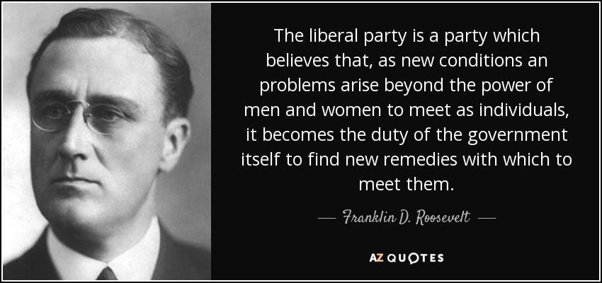 The liberal party is a party which believes that, as new conditions an problems arise beyond the power of men and women to meet as individuals, it becomes the duty of the government itself to find new remedies with which to meet them. - Franklin D. Roosevelt