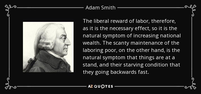 The liberal reward of labor, therefore, as it is the necessary effect, so it is the natural symptom of increasing national wealth. The scanty maintenance of the laboring poor, on the other hand, is the natural symptom that things are at a stand, and their starving condition that they going backwards fast. - Adam Smith