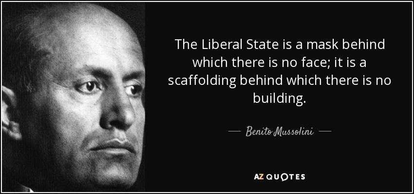 The Liberal State is a mask behind which there is no face; it is a scaffolding behind which there is no building. - Benito Mussolini