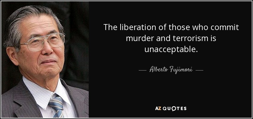 The liberation of those who commit murder and terrorism is unacceptable. - Alberto Fujimori