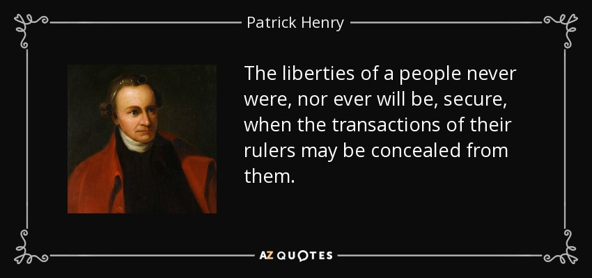 The liberties of a people never were, nor ever will be, secure, when the transactions of their rulers may be concealed from them. - Patrick Henry