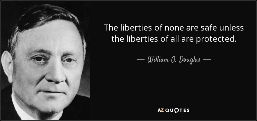 The liberties of none are safe unless the liberties of all are protected. - William O. Douglas