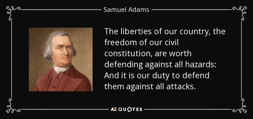 The liberties of our country, the freedom of our civil constitution, are worth defending against all hazards: And it is our duty to defend them against all attacks. - Samuel Adams